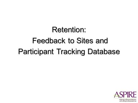 Retention: Feedback to Sites and Feedback to Sites and Participant Tracking Database.