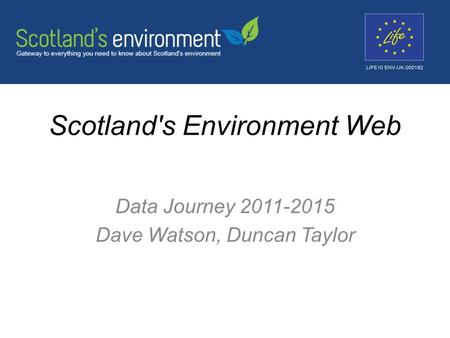 Scotland's Environment Web Data Journey 2011-2015 Dave Watson, Duncan Taylor.