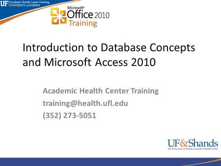 Introduction to Database Concepts and Microsoft Access 2010 Academic Health Center Training (352) 273-5051.