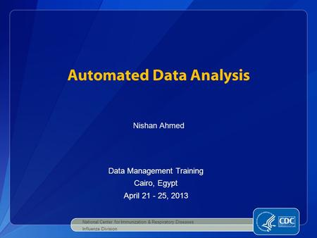 Automated Data Analysis National Center for Immunization & Respiratory Diseases Influenza Division Nishan Ahmed Data Management Training Cairo, Egypt April.