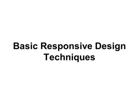 Basic Responsive Design Techniques. Let's take a look at this basic layout. It has a header and two columns of text, in a box that is centered on the.