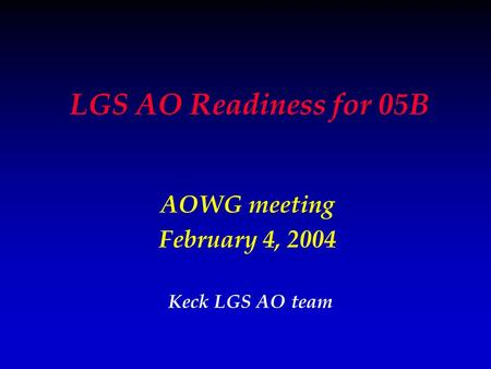 LGS AO Readiness for 05B AOWG meeting February 4, 2004 Keck LGS AO team.