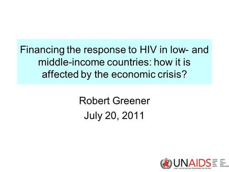 Financing the response to HIV in low- and middle-income countries: how it is affected by the economic crisis? Robert Greener July 20, 2011.