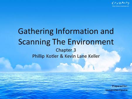 Gathering Information and Scanning The Environment Chapter 3 Phillip Kotler & Kevin Lane Keller Prepared for: Universitas Ciputra.