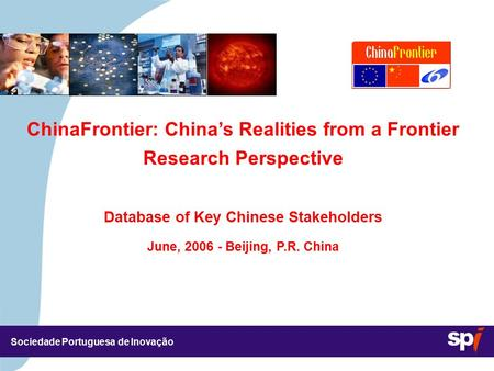 Sociedade Portuguesa de Inovação ChinaFrontier: China's Realities from a Frontier Research Perspective Database of Key Chinese Stakeholders June, 2006.