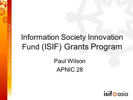 Information Society Innovation Fund (ISIF) Grants Program Paul Wilson APNIC 28.