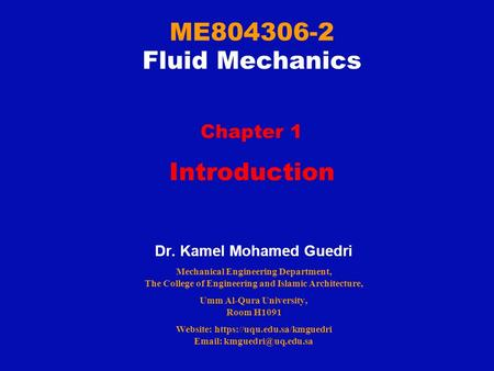 ME804306-2 Fluid Mechanics Chapter 1 Introduction Dr. Kamel Mohamed Guedri Mechanical Engineering Department, The College of Engineering and Islamic Architecture,