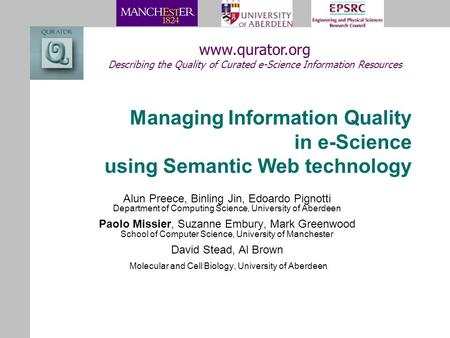 Managing Information Quality in e-Science using Semantic Web technology Alun Preece, Binling Jin, Edoardo Pignotti Department of Computing Science, University.
