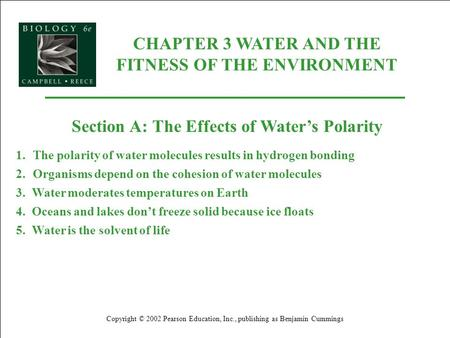 CHAPTER 3 WATER AND THE FITNESS OF THE ENVIRONMENT Copyright © 2002 Pearson Education, Inc., publishing as Benjamin Cummings Section A: The Effects of.