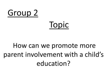 Group 2 How can we promote more parent involvement with a child's education? Topic.