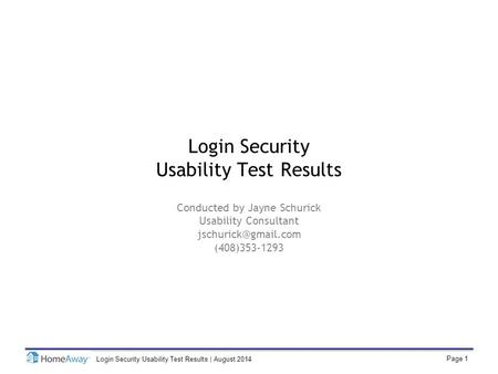 Page 1 Login Security Usability Test Results | August 2014 Login Security Usability Test Results Conducted by Jayne Schurick Usability Consultant