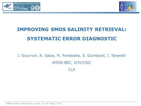 SMOS Science Workshop, Arles, 27-29 th Sept, 2011 IMPROVING SMOS SALINITY RETRIEVAL: SYSTEMATIC ERROR DIAGNOSTIC J. Gourrion, R. Sabia, M. Portabella,