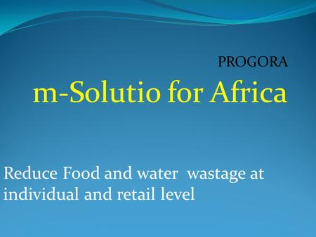 PROGORA m-Solutio for Africa Reduce Food and water wastage at individual and retail level.