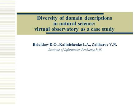 Diversity of domain descriptions in natural science: virtual observatory as a case study Briukhov D.O., Kalinichenko L.A., Zakharov V.N. Institute of Informatics.