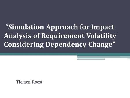 """Simulation Approach for Impact Analysis of Requirement Volatility Considering Dependency Change"" Tiemen Roest."