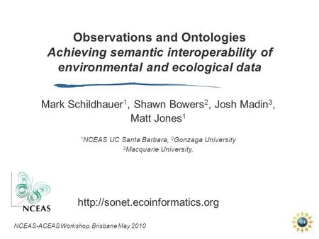 Observations and Ontologies Achieving semantic interoperability of environmental and ecological data Mark Schildhauer 1, Shawn Bowers 2, Josh Madin 3,