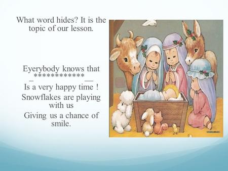 What word hides? It is the topic of our lesson. Eyerybody knows that _************__ Is a very happy time ! Snowflakes are playing with us Giving us a.