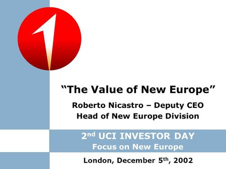 "Roberto Nicastro – Deputy CEO Head of New Europe Division ""The Value of New Europe"" London, December 5 th, 2002 2 nd UCI INVESTOR DAY Focus on New Europe."