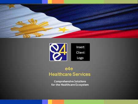 © e4e – Confidential and Proprietary e4e Healthcare Services Comprehensive Solutions for the Healthcare Ecosystem Insert Client Logo.