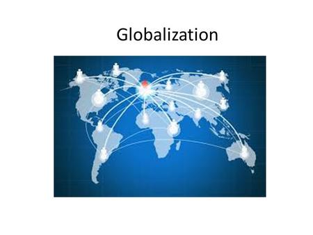 Globalization Pg 1066 -. Globalization Globalization – the process by which national economies, politics, cultures, and societies become integrated with.