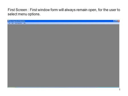First Screen : First window form will always remain open, for the user to select menu options. 1.