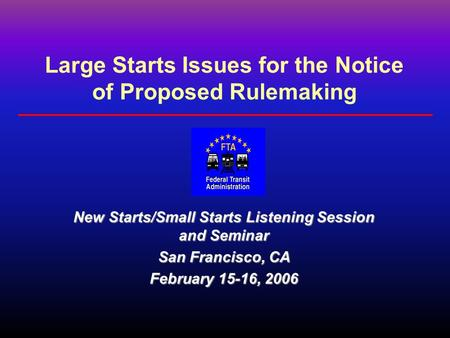 Large Starts Issues for the Notice of Proposed Rulemaking New Starts/Small Starts Listening Session and Seminar San Francisco, CA February 15-16, 2006.