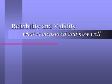 Reliability and Validity what is measured and how well.