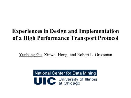 Experiences in Design and Implementation of a High Performance Transport Protocol Yunhong Gu, Xinwei Hong, and Robert L. Grossman National Center for Data.