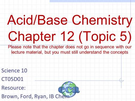 Acid/Base Chemistry Chapter 12 (Topic 5) Please note that the chapter does not go in sequence with our lecture material, but you must still understand.