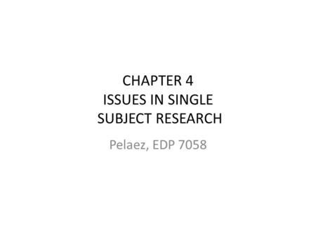 CHAPTER 4 ISSUES IN SINGLE SUBJECT RESEARCH Pelaez, EDP 7058.