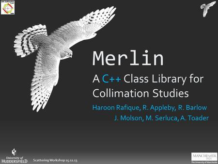 Scattering Workshop 15.11.13 Merlin A C++ Class Library for Collimation Studies Haroon Rafique, R. Appleby, R. Barlow J. Molson, M. Serluca, A. Toader.