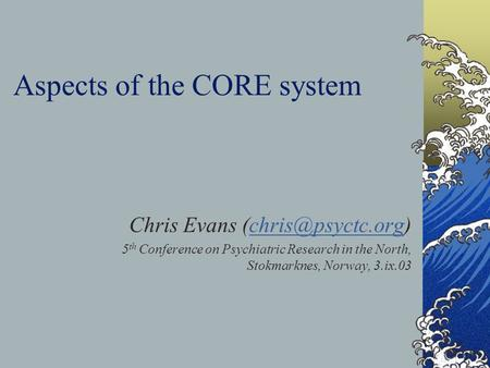 Aspects of the CORE system Chris Evans 5 th Conference on Psychiatric Research in the North, Stokmarknes, Norway, 3.ix.03.