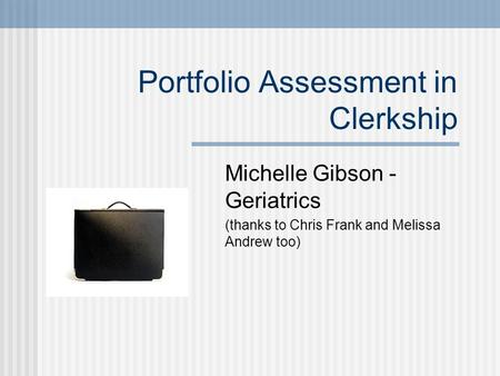 Portfolio Assessment in Clerkship Michelle Gibson - Geriatrics (thanks to Chris Frank and Melissa Andrew too)