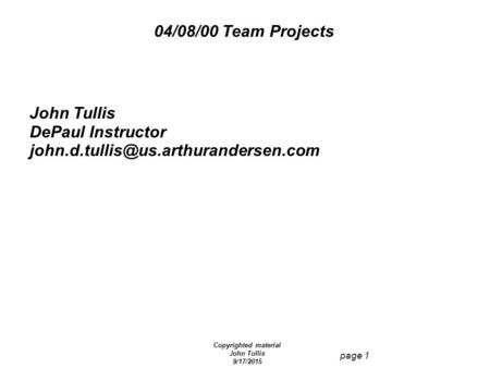 Copyrighted material John Tullis 9/17/2015 page 1 04/08/00 Team Projects John Tullis DePaul Instructor