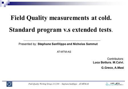 Field Quality Working Group-14/12/04 - Stephane Sanfilippo AT-MTM-AS Field Quality measurements at cold. Standard program v.s extended tests. Presented.