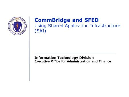 Information Technology Division Executive Office for Administration and Finance CommBridge and SFED Using Shared Application Infrastructure (SAI)