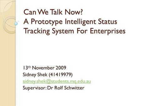 Can We Talk Now? A Prototype Intelligent Status Tracking System For Enterprises 13 th November 2009 Sidney Shek (41419979)