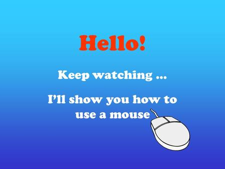 Hello! Keep watching … I'll show you how to use a mouse.