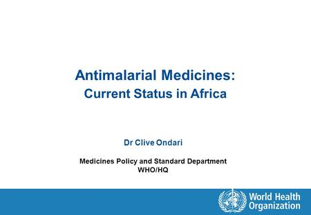Antimalarial Medicines: Current Status in Africa Dr Clive Ondari Medicines Policy and Standard Department WHO/HQ.