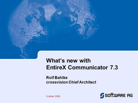 What's new with EntireX Communicator 7.3 Rolf Bahlke crossvision Chief Architect October 2006.