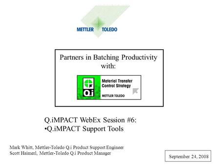 Partners in Batching Productivity with: Q.iMPACT WebEx Session #6: Q.iMPACT Support Tools Mark Whitt, Mettler-Toledo Q.i Product Support Engineer Scott.