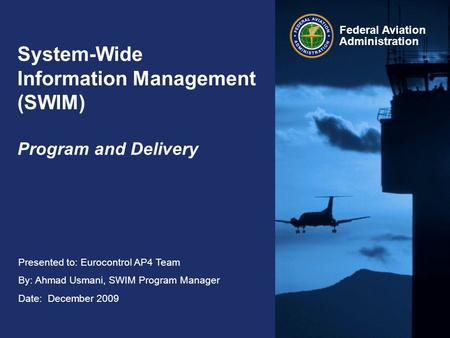 Federal Aviation Administration Presented to: Eurocontrol AP4 Team By: Ahmad Usmani, SWIM Program Manager Date: December 2009 System-Wide Information Management.