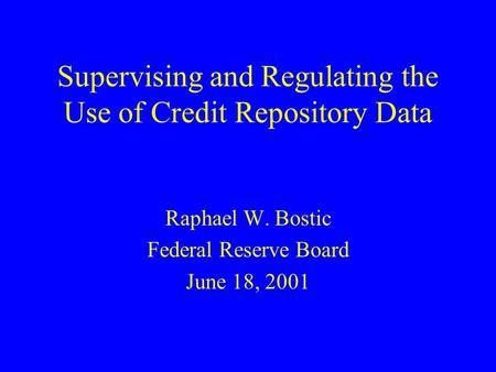 Supervising and Regulating the Use of Credit Repository Data Raphael W. Bostic Federal Reserve Board June 18, 2001.