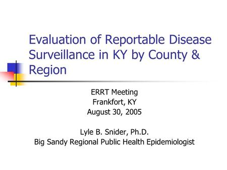 Evaluation of Reportable Disease Surveillance in KY by County & Region ERRT Meeting Frankfort, KY August 30, 2005 Lyle B. Snider, Ph.D. Big Sandy Regional.