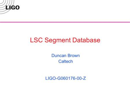 LSC Segment Database Duncan Brown Caltech LIGO-G060176-00-Z.