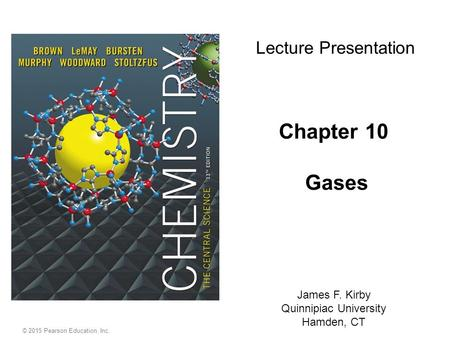 © 2015 Pearson Education, Inc. Chapter 10 Gases James F. Kirby Quinnipiac University Hamden, CT Lecture Presentation.