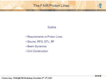 Proton Linac, Workshop, December 3 rd - 4 th, 2007 The FAIR Proton Linac Outline Requirements to Proton Linac Source, RFQ, DTL, RF Beam Dynamics.