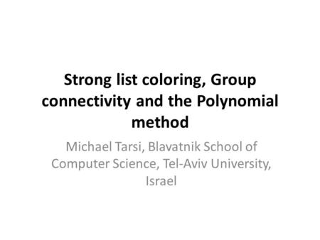 Strong list coloring, Group connectivity and the Polynomial method Michael Tarsi, Blavatnik School of Computer Science, Tel-Aviv University, Israel.