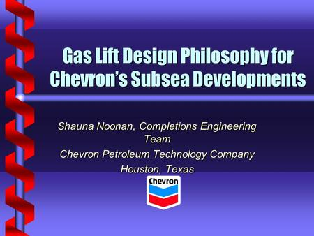 Gas Lift Design Philosophy for Chevron's Subsea Developments Shauna Noonan, Completions Engineering Team Chevron Petroleum Technology Company Houston,