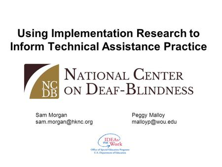 Using Implementation Research to Inform Technical Assistance Practice Sam Morgan Peggy Malloy